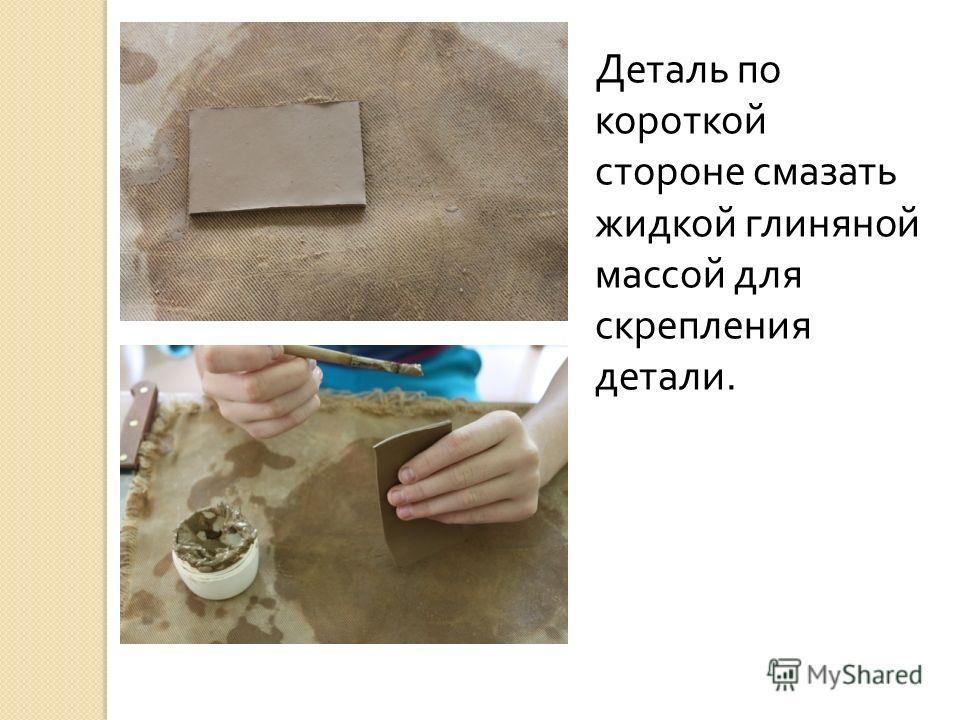 Деталь по короткой стороне смазать жидкой глиняной массой для скрепления детали.