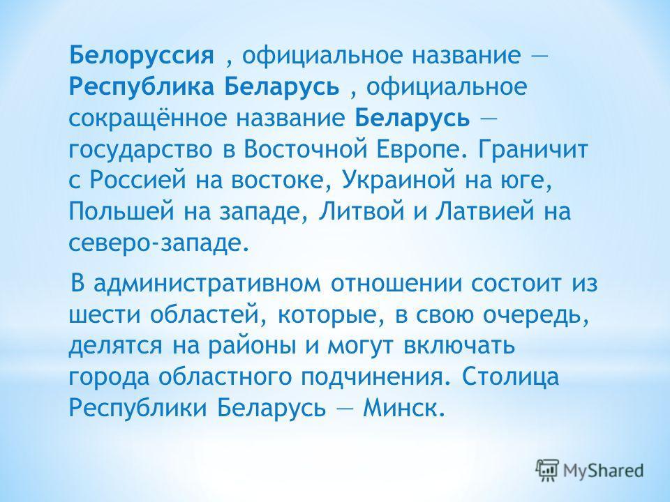 Белоруссия, официальное название Республика Беларусь, официальное сокращённое название Беларусь государство в Восточной Европе. Граничит с Россией на востоке, Украиной на юге, Польшей на западе, Литвой и Латвией на северо-западе. В административном о