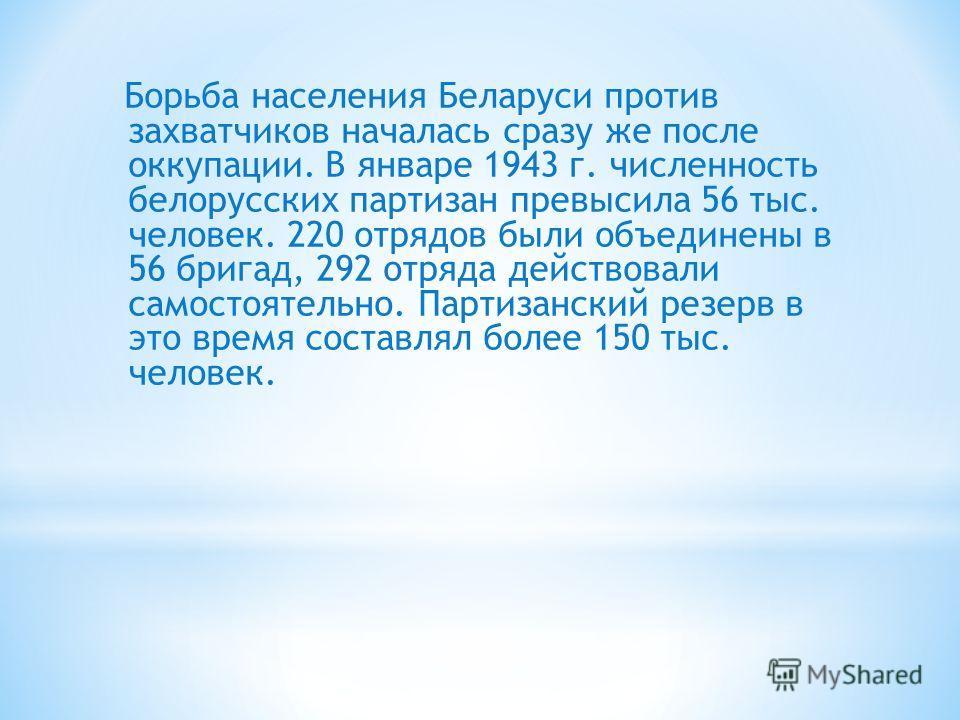 Борьба населения Беларуси против захватчиков началась сразу же после оккупации. В январе 1943 г. численность белорусских партизан превысила 56 тыс. человек. 220 отрядов были объединены в 56 бригад, 292 отряда действовали самостоятельно. Партизанский