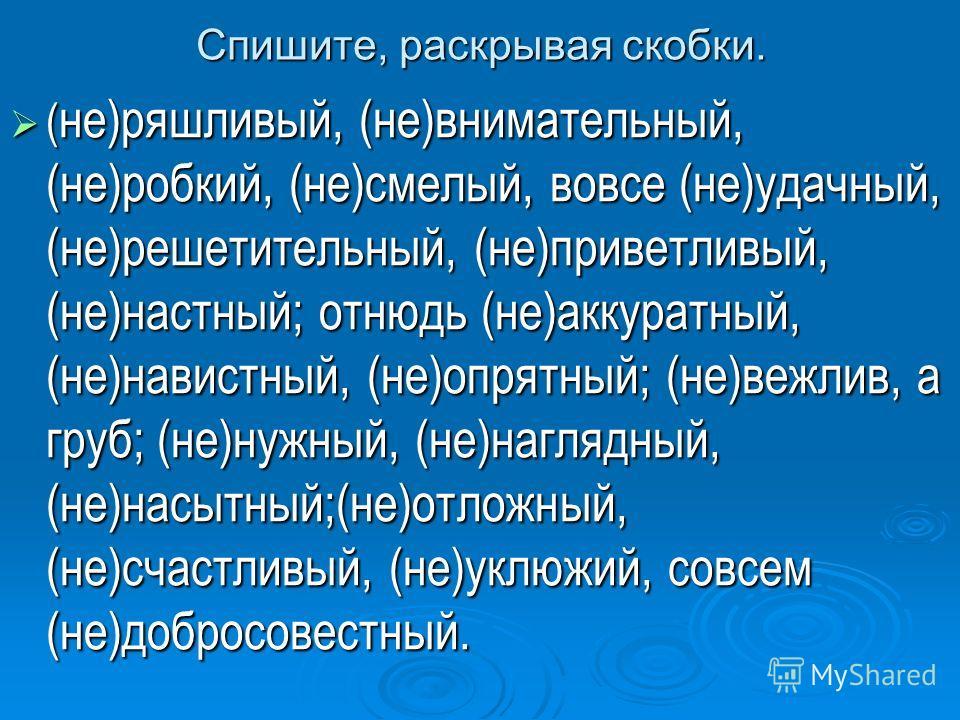 Спишите, раскрывая скобки. ( не)ряшливый, (не)внимательный, (не)робкий, (не)смелый, вовсе (не)удачный, (не)решетительный, (не)приветливый, (не)настный; отнюдь (не)аккуратный, (не)навистный, (не)опрятный; (не)вежлив, а груб; (не)нужный, (не)наглядный,