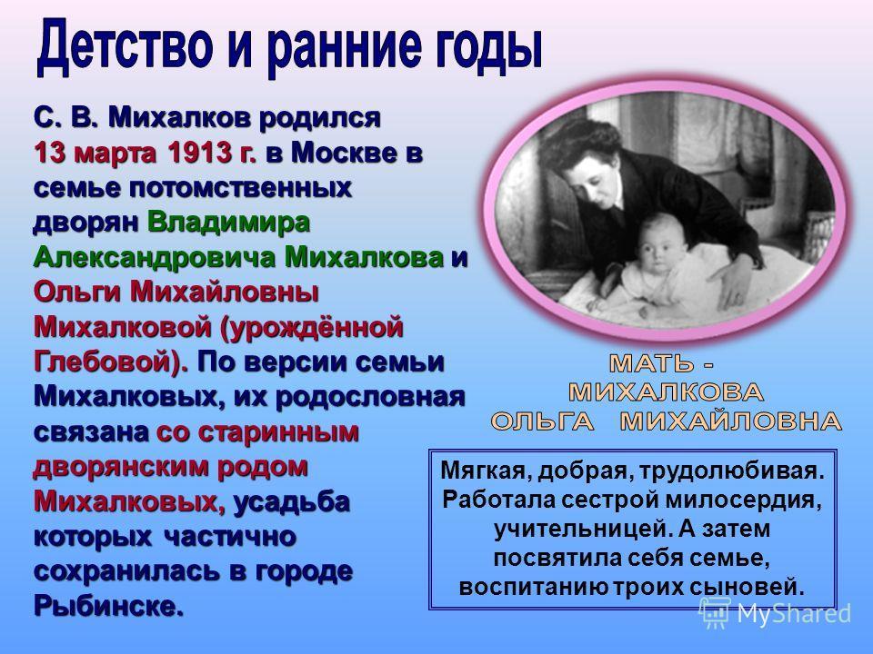 С. В. Михалков родился 13 марта 1913 г. в Москве в семье потомственных дворян Владимира Александровича Михалкова и Ольги Михайловны Михалковой (урождённой Глебовой). По версии семьи Михалковых, их родословная связана со старинным дворянским родом Мих