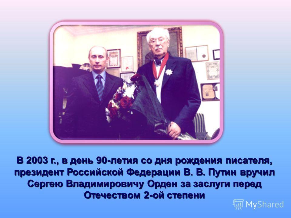 В 2003 г., в день 90-летия со дня рождения писателя, президент Российской Федерации В. В. Путин вручил Сергею Владимировичу Орден за заслуги перед Отечеством 2-ой степени