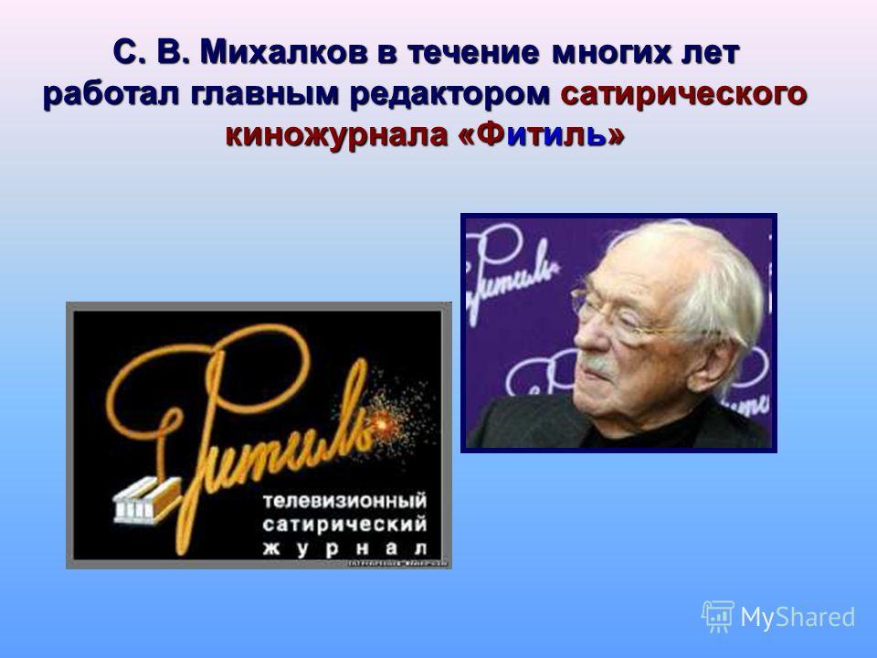 С. В. Михалков в течение многих лет работал главным редактором сатирического киножурнала «Фитиль»