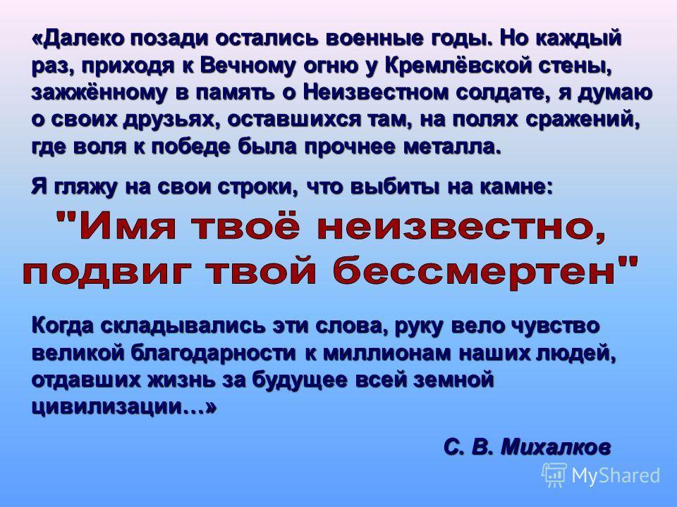 «Далеко позади остались военные годы. Но каждый раз, приходя к Вечному огню у Кремлёвской стены, зажжённому в память о Неизвестном солдате, я думаю о своих друзьях, оставшихся там, на полях сражений, где воля к победе была прочнее металла. Я гляжу на