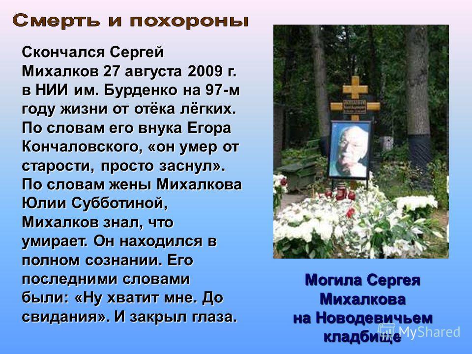 Могила Сергея Михалкова на Новодевичьем кладбище Скончался Сергей Михалков 27 августа 2009 г. в НИИ им. Бурденко на 97-м году жизни от отёка лёгких. По словам его внука Егора Кончаловского, «он умер от старости, просто заснул». По словам жены Михалко