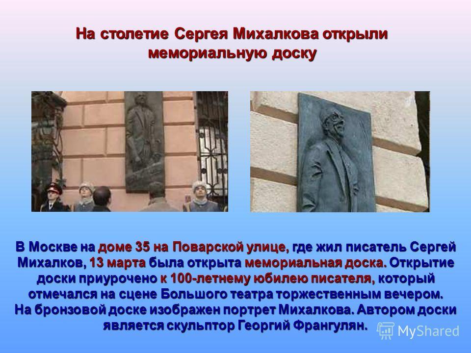 На столетие Сергея Михалкова открыли мемориальную доску В Москве на доме 35 на Поварской улице, где жил писатель Сергей Михалков, 13 марта была открыта мемориальная доска. Открытие доски приурочено к 100-летнему юбилею писателя, который отмечался на