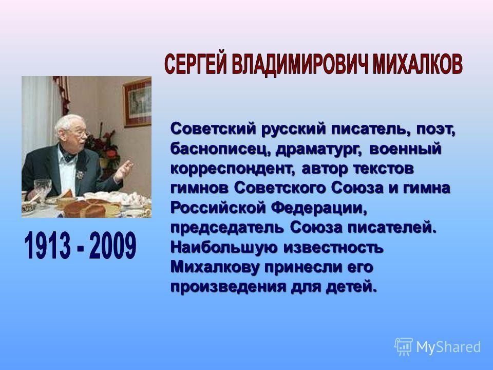 Советский русский писатель, поэт, баснописец, драматург, военный корреспондент, автор текстов гимнов Советского Союза и гимна Российской Федерации, председатель Союза писателей. Наибольшую известность Михалкову принесли его произведения для детей.