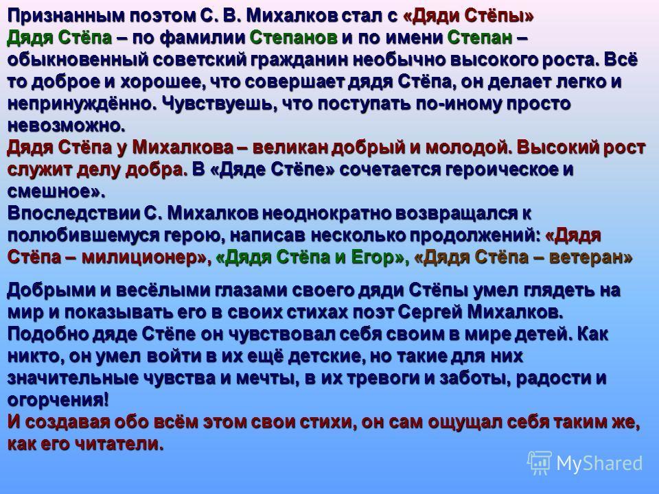 Признанным поэтом С. В. Михалков стал с «Дяди Стёпы» Дядя Стёпа – по фамилии Степанов и по имени Степан – обыкновенный советский гражданин необычно высокого роста. Всё то доброе и хорошее, что совершает дядя Стёпа, он делает легко и непринуждённо. Чу
