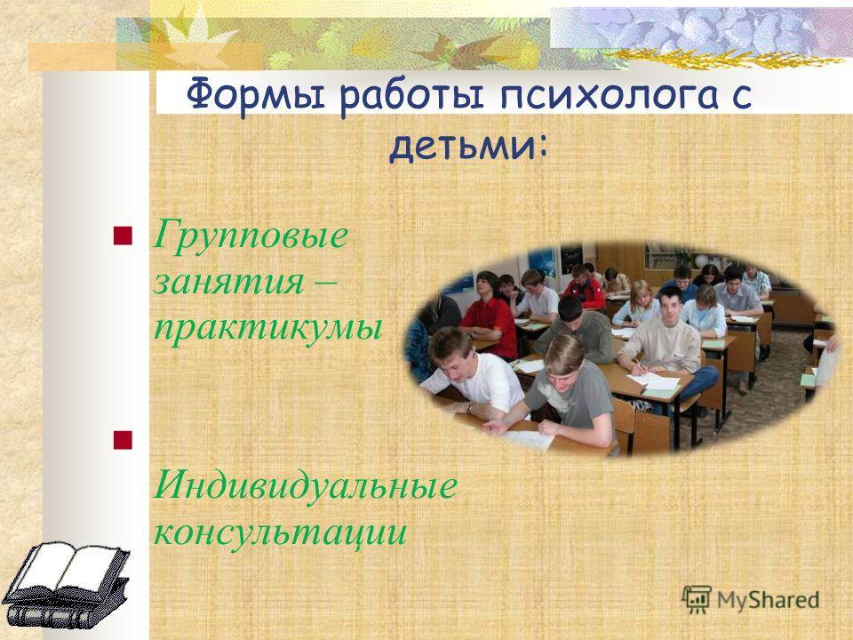 Формы работы психолога с детьми: Групповые занятия – практикумы Индивидуальные консультации