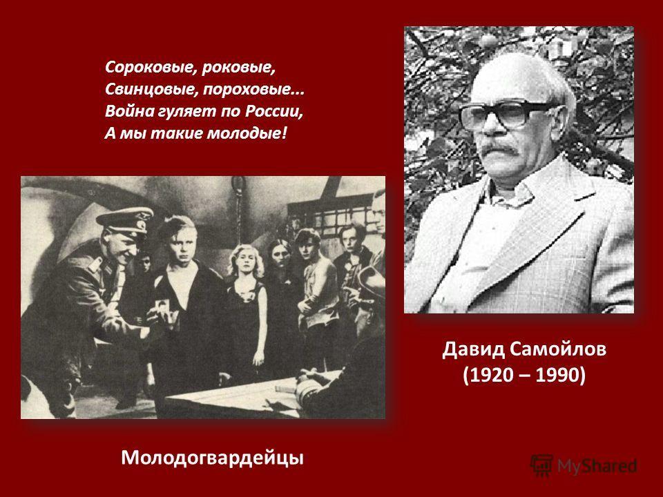 Давид Самойлов (1920 – 1990) Сороковые, роковые, Свинцовые, пороховые... Война гуляет по России, А мы такие молодые! Молодогвардейцы