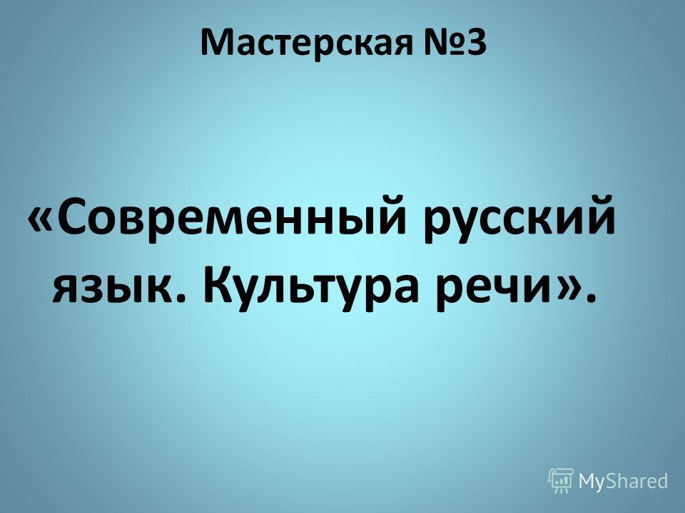 Мастерская 3 «Современный русский язык. Культура речи».