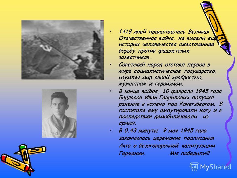 1418 дней продолжалась Великая Отечественная война, не видели ещё в истории человечества ожесточеннее борьбу против фашистских захватчиков. Советский народ отстоял первое в мире социалистическое государство, изумляя мир своей храбростью, мужеством и