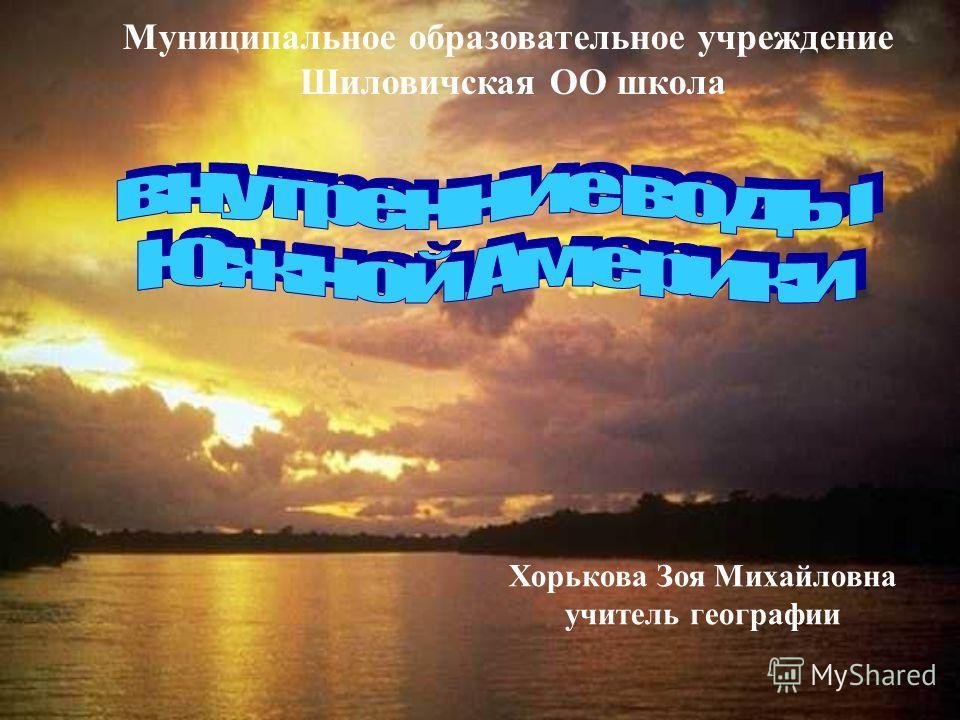 Муниципальное образовательное учреждение Шиловичская ОО школа Хорькова Зоя Михайловна учитель географии