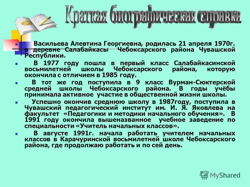Васильева Алевтина Георгиевна, родилась 21 апреля 1970г. в деревне Салабайкасы Чебоксарского района Чувашской Республики. В 1977 году пошла в первый класс Салабайкасинской восьмилетней школы Чебоксарского района, которую окончила с отличием в 1985 го