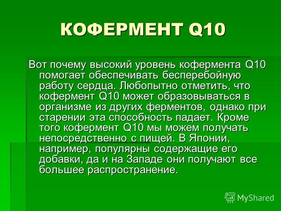 КОФЕРМЕНТ Q10 Вот почему высокий уровень кофермента Q10 помогает обеспечивать бесперебойную работу сердца. Любопытно отметить, что кофермент Q10 может образовываться в организме из других ферментов, однако при старении эта способность падает. Кроме т