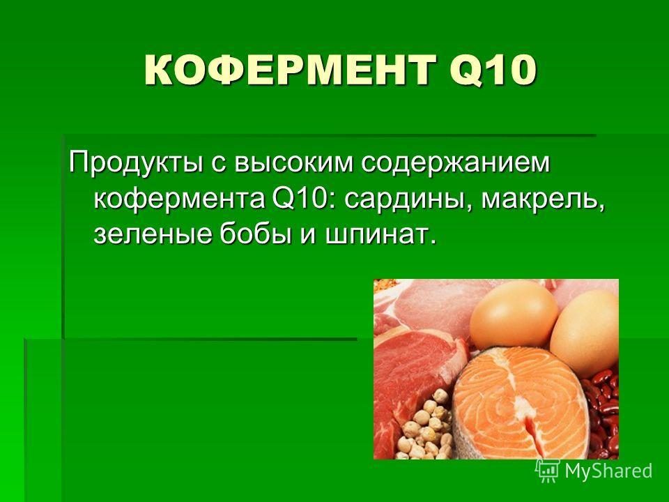 КОФЕРМЕНТ Q10 Продукты с высоким содержанием кофермента Q10: сардины, макрель, зеленые бобы и шпинат.