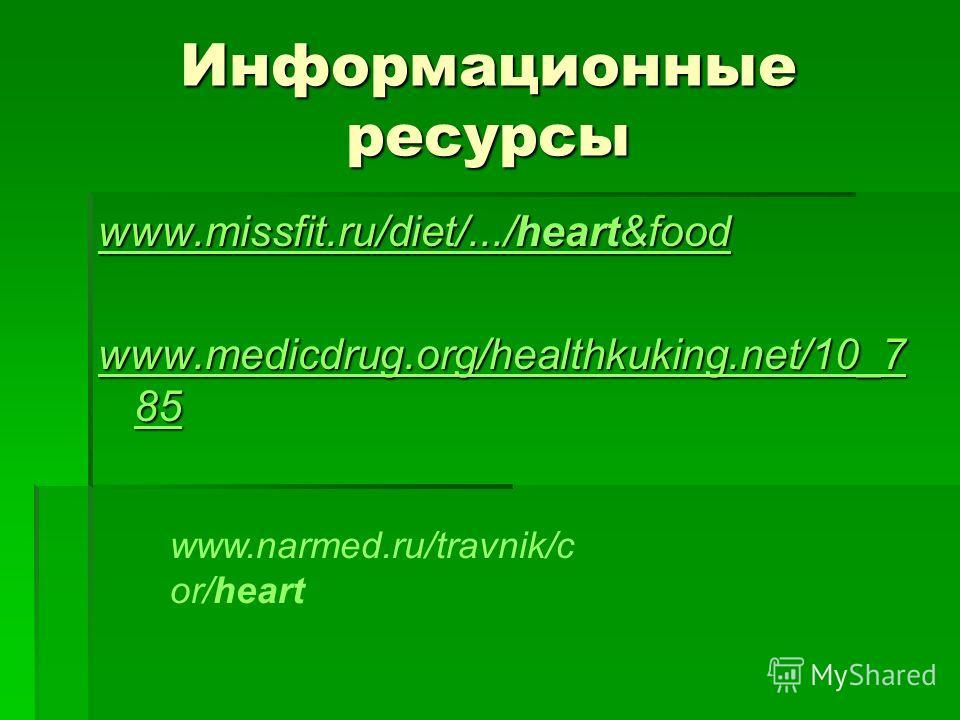 Информационные ресурсы www.missfit.ru/diet/.../heart&food www.missfit.ru/diet/.../heart&food www.medicdrug.org/healthkuking.net/10_7 85 www.medicdrug.org/healthkuking.net/10_7 85 www.narmed.ru/travnik/c or/heart