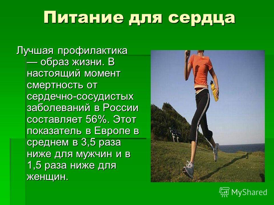 Питание для сердца Лучшая профилактика образ жизни. В настоящий момент смертность от сердечно-сосудистых заболеваний в России составляет 56%. Этот показатель в Европе в среднем в 3,5 раза ниже для мужчин и в 1,5 раза ниже для женщин.