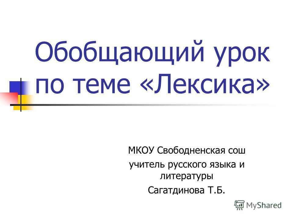 Обобщающий урок по теме «Лексика» МКОУ Свободненская сош учитель русского языка и литературы Сагатдинова Т.Б.