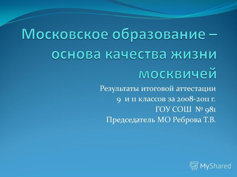 Результаты итоговой аттестации 9 и 11 классов за 2008-2011 г. ГОУ СОШ 981 Председатель МО Реброва Т.В.