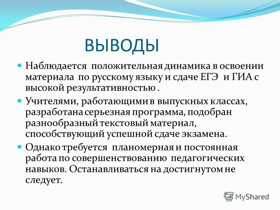 ВЫВОДЫ Наблюдается положительная динамика в освоении материала по русскому языку и сдаче ЕГЭ и ГИА с высокой результативностью. Учителями, работающими в выпускных классах, разработана серьезная программа, подобран разнообразный текстовый материал, сп
