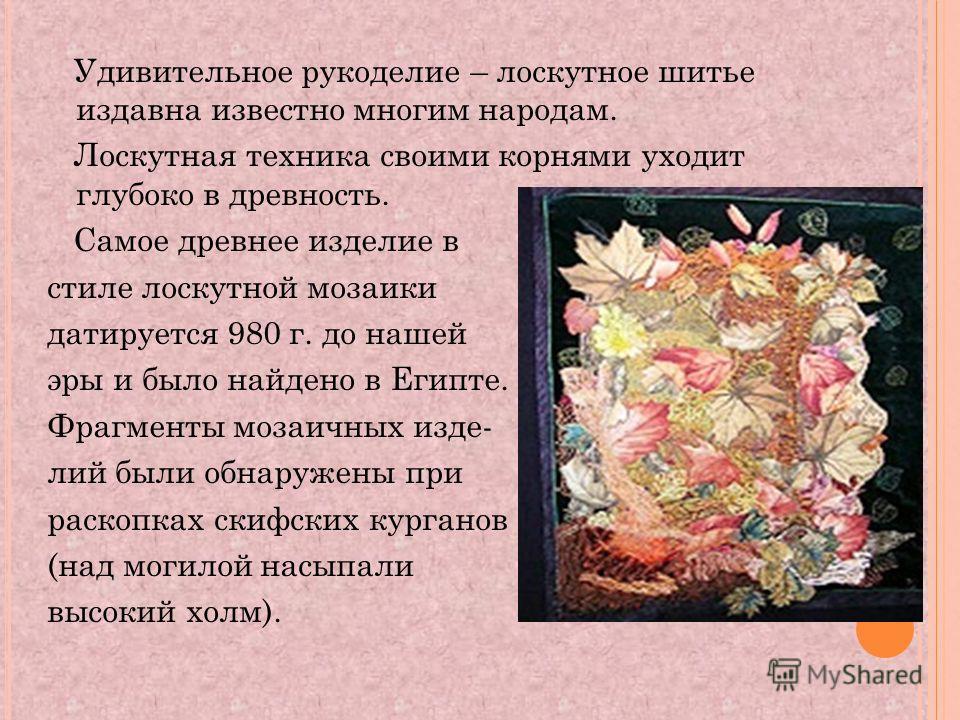 Удивительное рукоделие – лоскутное шитье издавна известно многим народам. Лоскутная техника своими корнями уходит глубоко в древность. Самое древнее изделие в стиле лоскутной мозаики датируется 980 г. до нашей эры и было найдено в Египте. Фрагменты м