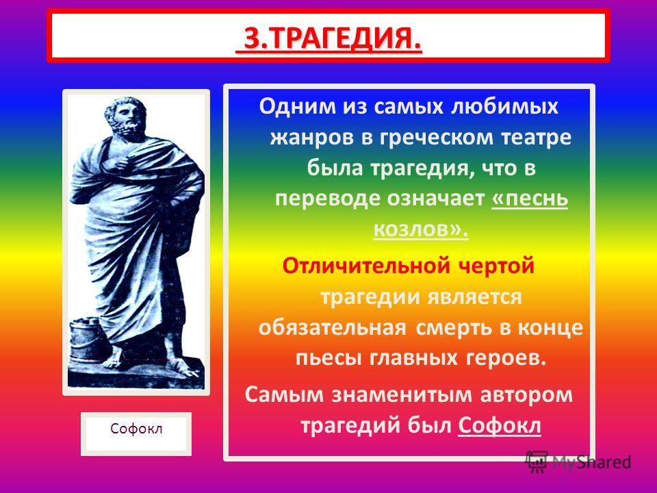 Одним из самых любимых жанров в греческом театре была трагедия, что в переводе означает «песнь козлов». Отличительной чертой трагедии является обязательная смерть в конце пьесы главных героев. Самым знаменитым автором трагедий был Софокл 3.ТРАГЕДИЯ.