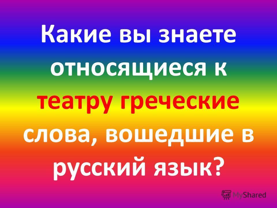 Какие вы знаете относящиеся к театру греческие слова, вошедшие в русский язык?