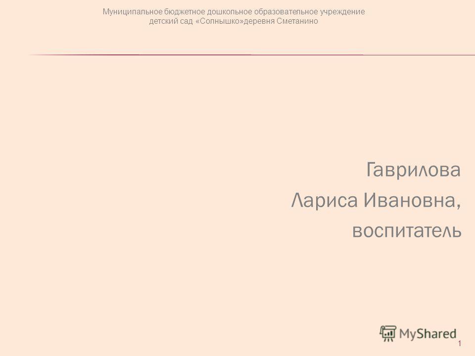 Гаврилова Лариса Ивановна, воспитатель 1 Муниципальное бюджетное дошкольное образовательное учреждение детский сад «Солнышко»деревня Сметанино