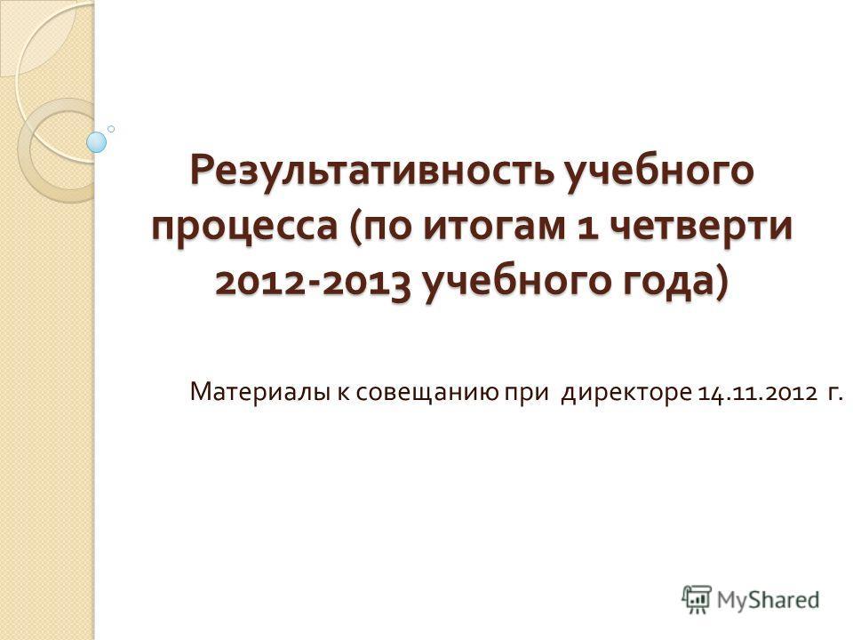 Результативность учебного процесса ( по итогам 1 четверти 2012-2013 учебного года ) Материалы к совещанию при директоре 14.11.2012 г.