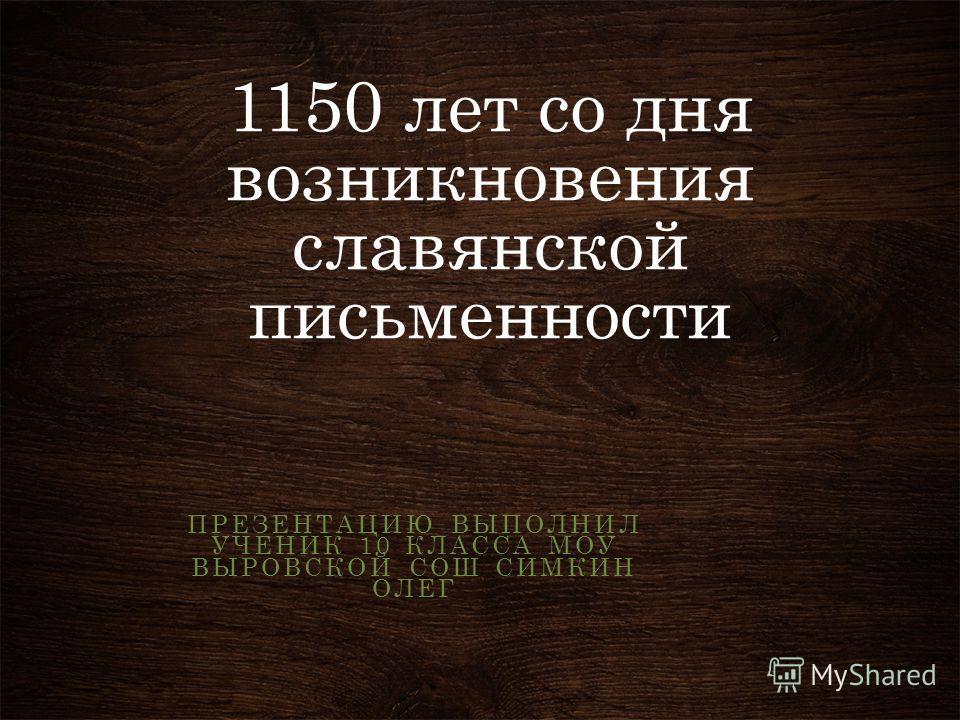 1150 лет со дня возникновения славянской письменности ПРЕЗЕНТАЦИЮ ВЫПОЛНИЛ УЧЕНИК 10 КЛАССА МОУ ВЫРОВСКОЙ СОШ СИМКИН ОЛЕГ