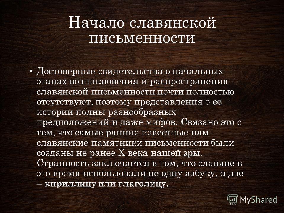 Достоверные свидетельства о начальных этапах возникновения и распространения славянской письменности почти полностью отсутствуют, поэтому представления о ее истории полны разнообразных предположений и даже мифов. Связано это с тем, что самые ранние и