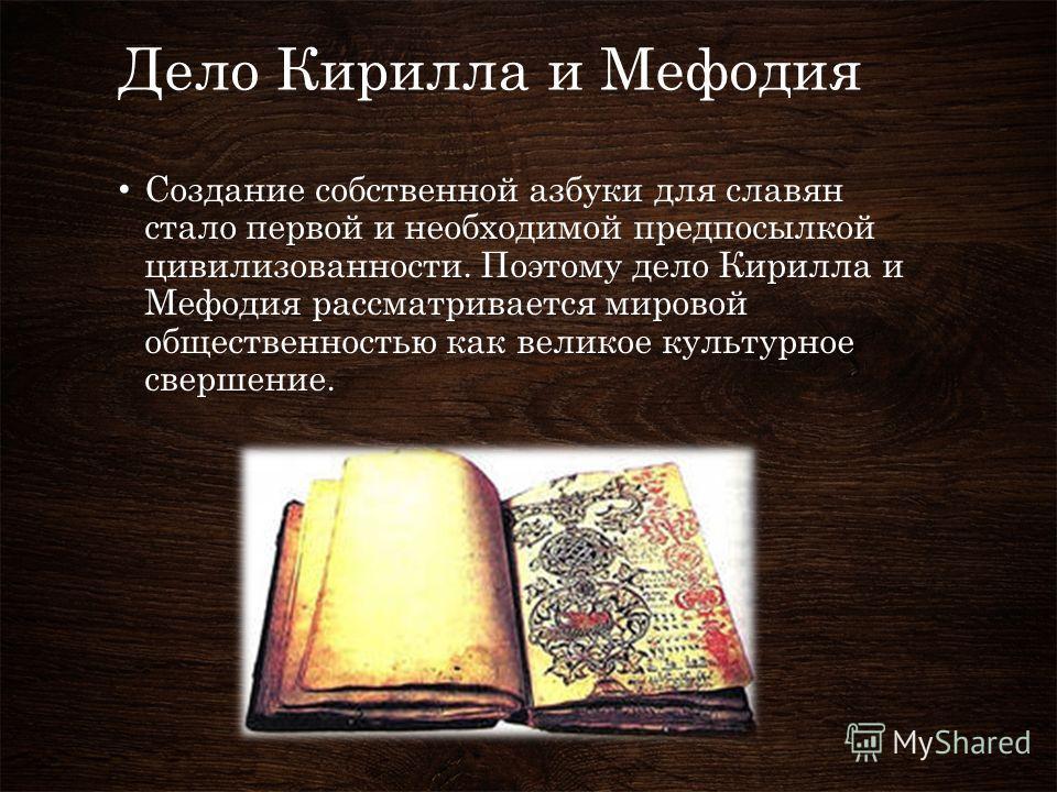 Дело Кирилла и Мефодия Создание собственной азбуки для славян стало первой и необходимой предпосылкой цивилизованности. Поэтому дело Кирилла и Мефодия рассматривается мировой общественностью как великое культурное свершение.
