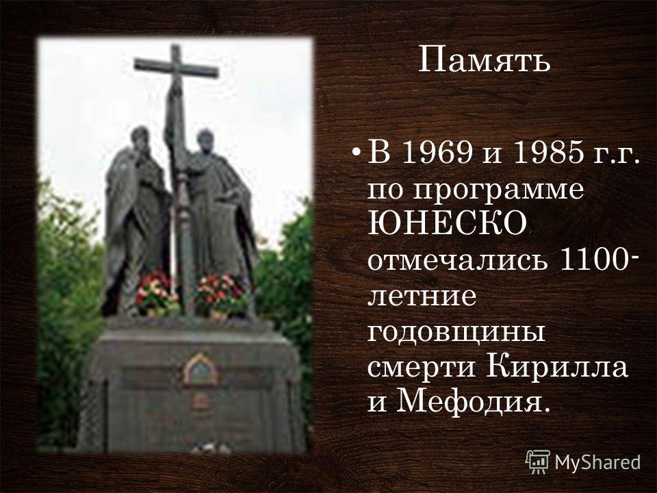 Память В 1969 и 1985 г.г. по программе ЮНЕСКО отмечались 1100- летние годовщины смерти Кирилла и Мефодия.