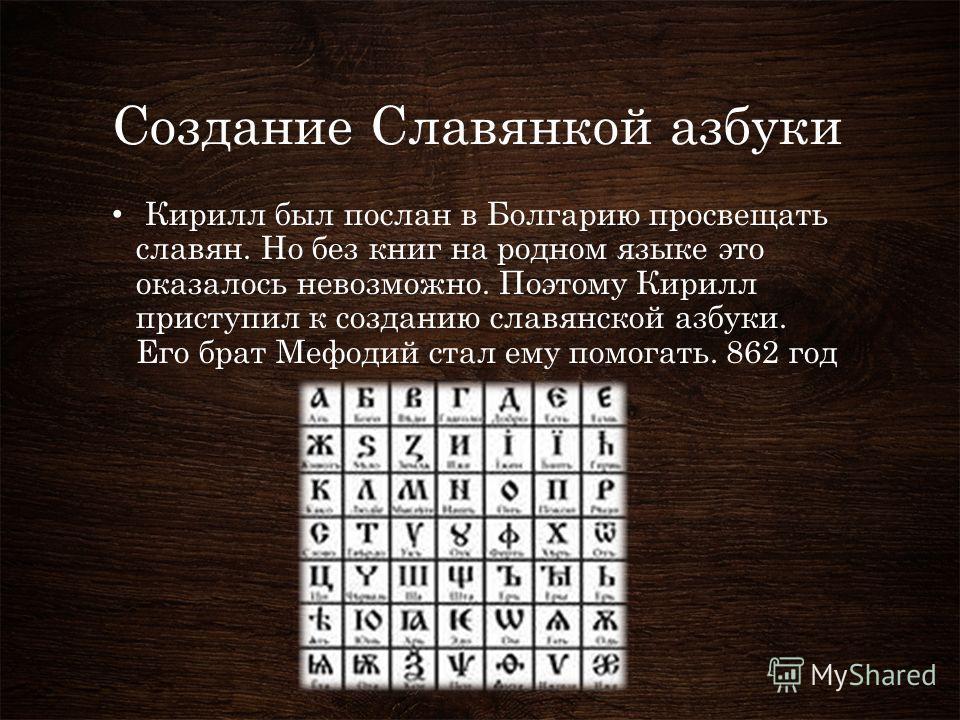 Создание Славянкой азбуки Кирилл был послан в Болгарию просвещать славян. Но без книг на родном языке это оказалось невозможно. Поэтому Кирилл приступил к созданию славянской азбуки. Его брат Мефодий стал ему помогать. 862 год