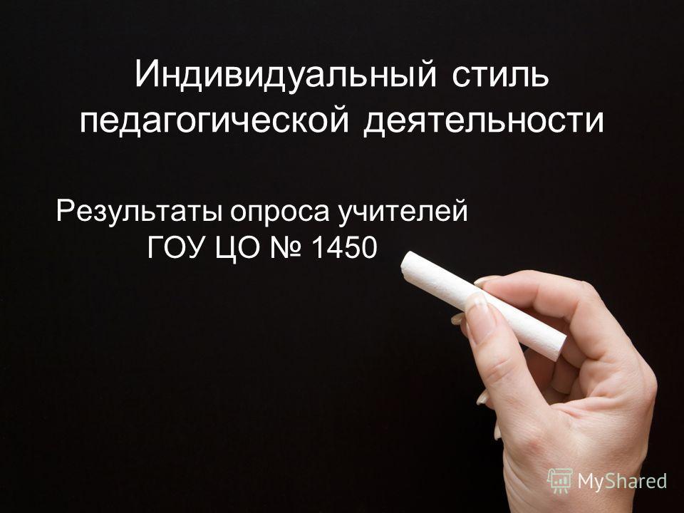 Индивидуальный стиль педагогической деятельности Результаты опроса учителей ГОУ ЦО 1450