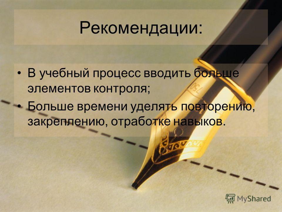 Рекомендации: В учебный процесс вводить больше элементов контроля; Больше времени уделять повторению, закреплению, отработке навыков.