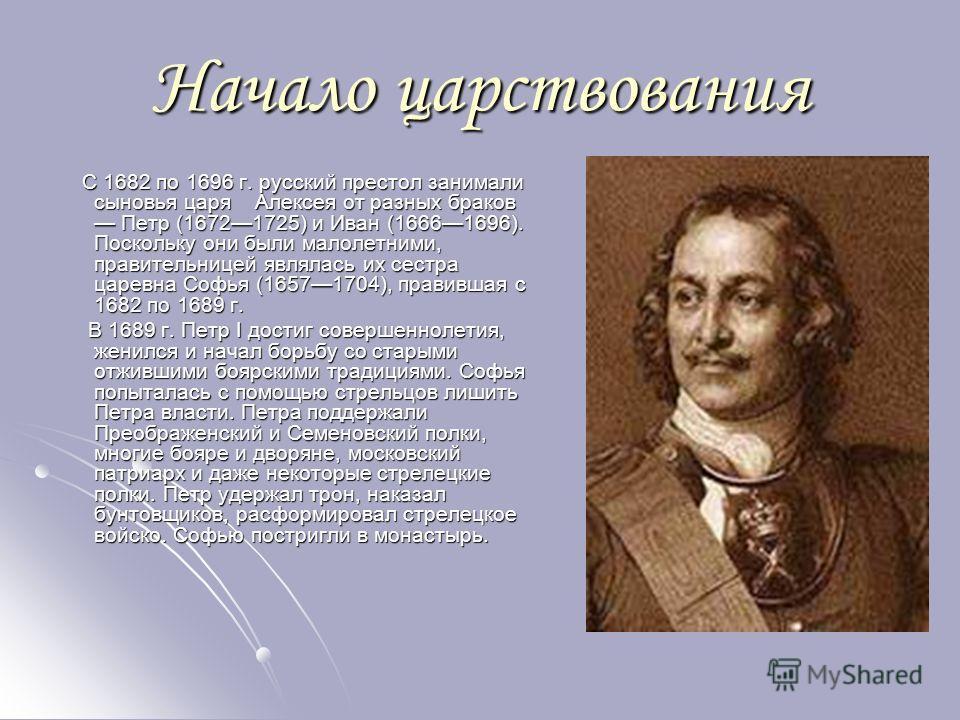 Начало царствования С 1682 по 1696 г. русский престол занимали сыновья царя Алексея от разных браков Петр (16721725) и Иван (16661696). Поскольку они были малолетними, правительницей являлась их сестра царевна Софья (16571704), правившая с 1682 по 16