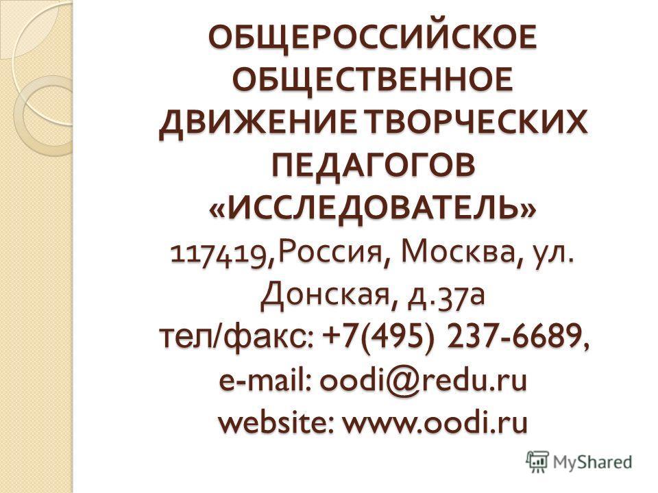 ОБЩЕРОССИЙСКОЕ ОБЩЕСТВЕННОЕ ДВИЖЕНИЕ ТВОРЧЕСКИХ ПЕДАГОГОВ « ИССЛЕДОВАТЕЛЬ » 117419, Россия, Москва, ул. Донская, д.37a тел / факс : +7(495) 237-6689, e-mail: oodi@redu.ru website: www.oodi.ru