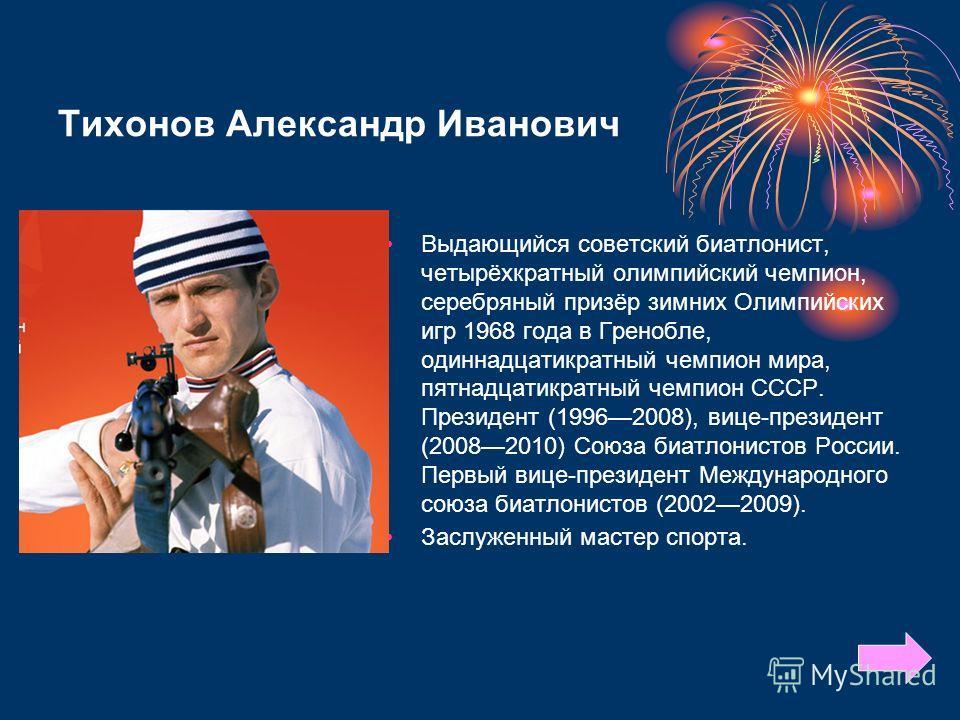 Тихонов Александр Иванович Выдающийся советский биатлонист, четырёхкратный олимпийский чемпион, серебряный призёр зимних Олимпийских игр 1968 года в Гренобле, одиннадцатикратный чемпион мира, пятнадцатикратный чемпион СССР. Президент (19962008), вице