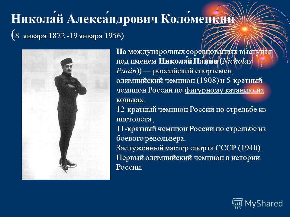 Никола́й Алекса́ндрович Коло́менкин ( 8 января 1872 -19 января 1956) На международных соревнованиях выступал под именем Никола́й Па́нин (Nicholas Panin)) российский спортсмен, олимпийский чемпион (1908) и 5-кратный чемпион России по фигурному катанию