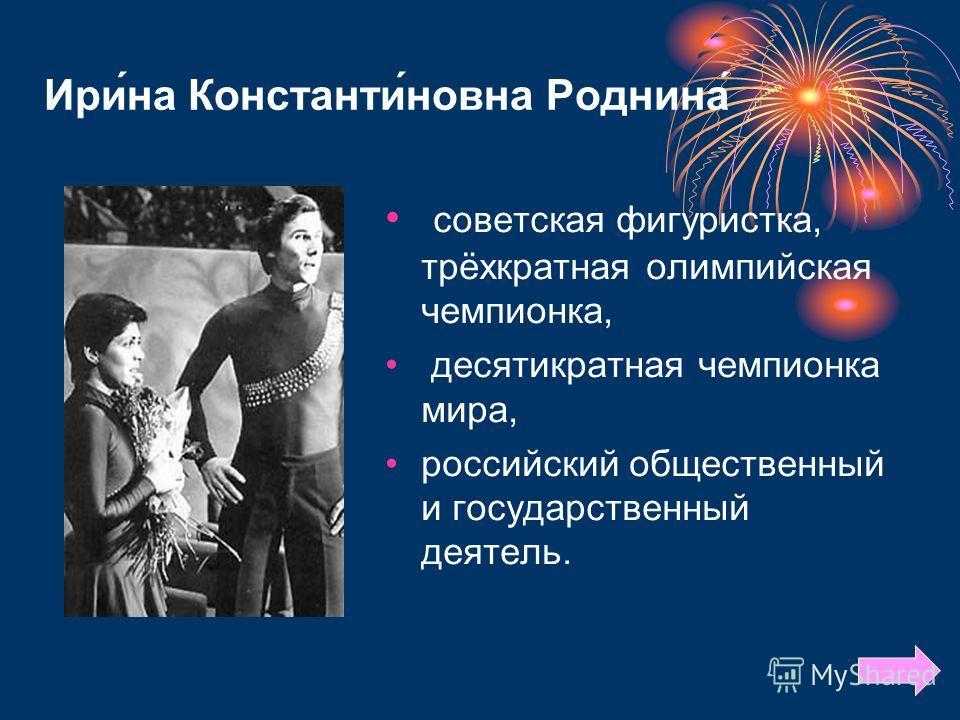 Ири́на Константи́новна Роднина́ советская фигуристка, трёхкратная олимпийская чемпионка, десятикратная чемпионка мира, российский общественный и государственный деятель.