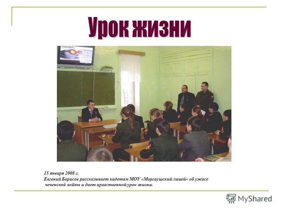 15 января 2008 г. Евгений Борисов рассказывает кадетам МОУ «Моргаушский лицей» об ужасе чеченской войны и дает нравственной урок жизни.