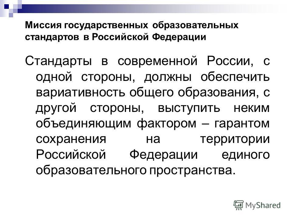 Миссия государственных образовательных стандартов в Российской Федерации Стандарты в современной России, с одной стороны, должны обеспечить вариативность общего образования, с другой стороны, выступить неким объединяющим фактором – гарантом сохранени