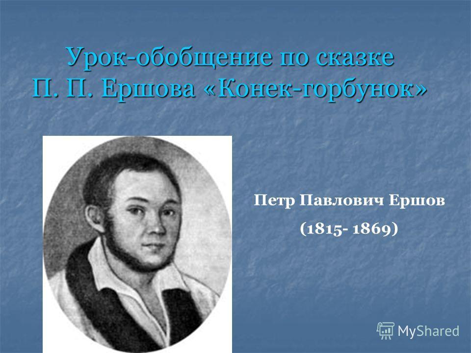Урок-обобщение по сказке П. П. Ершова «Конек-горбунок» Петр Павлович Ершов (1815- 1869)