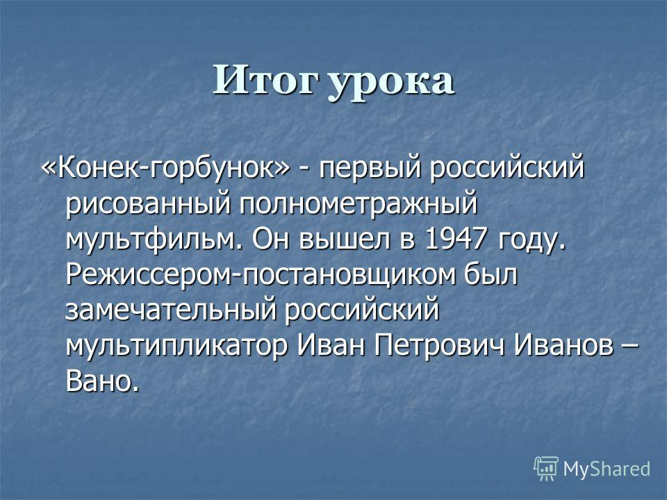 Итог урока «Конек-горбунок» - первый российский рисованный полнометражный мультфильм. Он вышел в 1947 году. Режиссером-постановщиком был замечательный российский мультипликатор Иван Петрович Иванов – Вано.