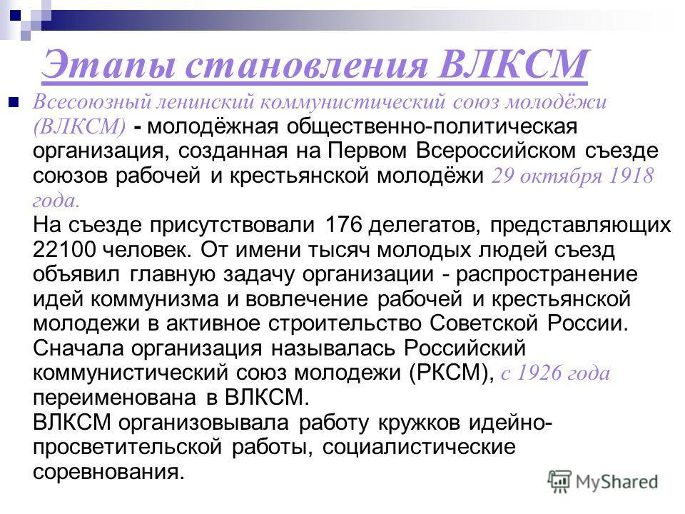 Этапы становления ВЛКСМ Всесоюзный ленинский коммунистический союз молодёжи (ВЛКСМ) - молодёжная общественно-политическая организация, созданная на Первом Всероссийском съезде союзов рабочей и крестьянской молодёжи 29 октября 1918 года. На съезде при