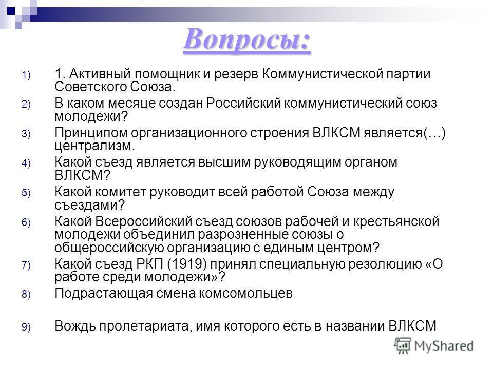 Вопросы: 1) 1. Активный помощник и резерв Коммунистической партии Советского Союза. 2) В каком месяце создан Российский коммунистический союз молодежи? 3) Принципом организационного строения ВЛКСМ является(…) централизм. 4) Какой съезд является высши