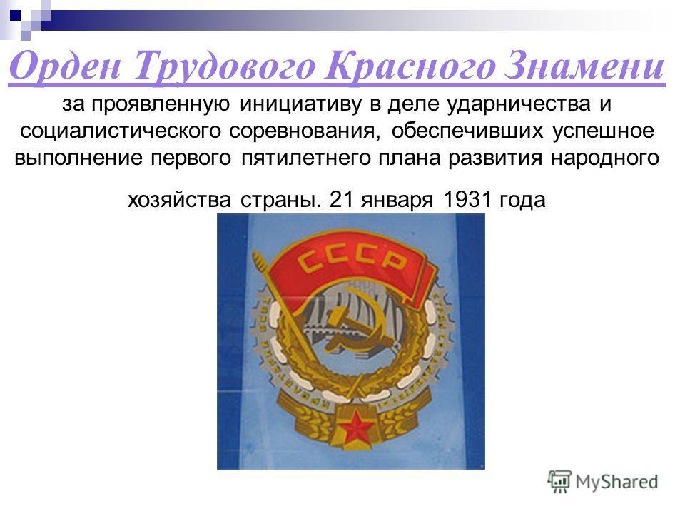 Орден Трудового Красного Знамени за проявленную инициативу в деле ударничества и социалистического соревнования, обеспечивших успешное выполнение первого пятилетнего плана развития народного хозяйства страны. 21 января 1931 года