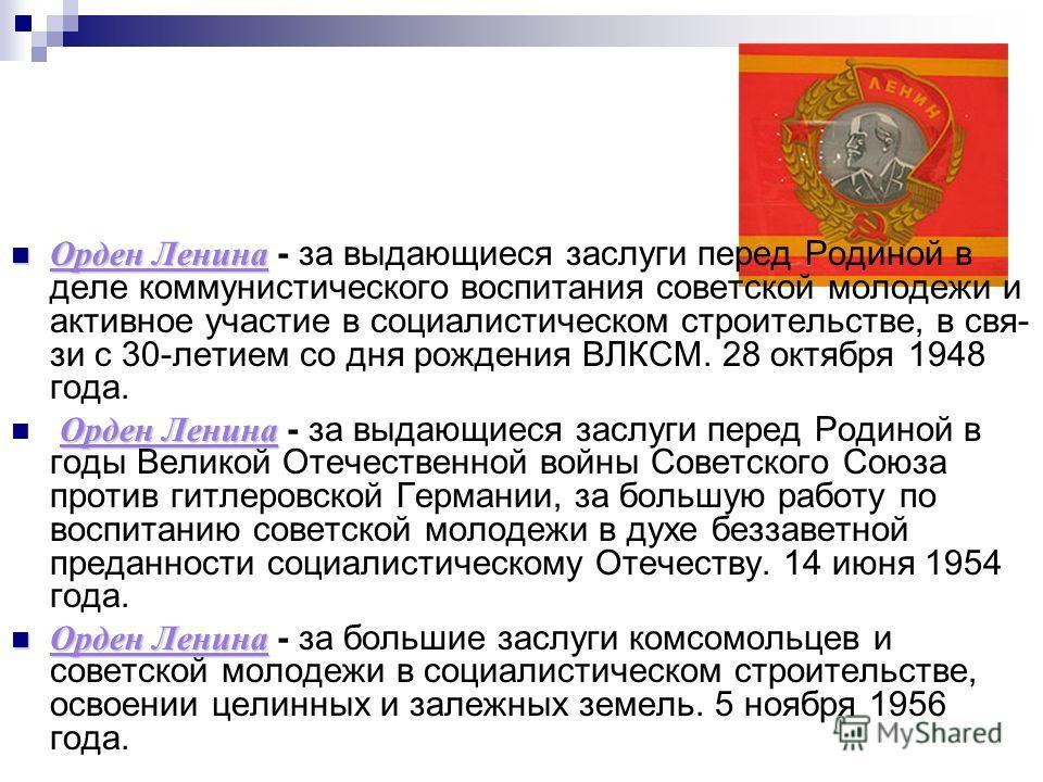 Орден Ленина Орден Ленина - за выдающиеся заслуги перед Родиной в деле коммунистического воспитания советской молодежи и активное участие в социалистическом строительстве, в свя зи с 30-летием со дня рождения ВЛКСМ. 28 октября 1948 года. Орден Ленин